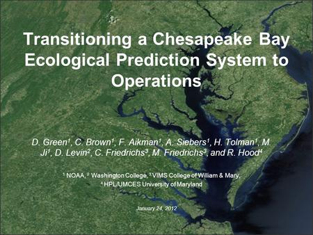Transitioning a Chesapeake Bay Ecological Prediction System to Operations January 24, 2012 D. Green 1, C. Brown 1, F. Aikman 1, A. Siebers 1, H. Tolman.