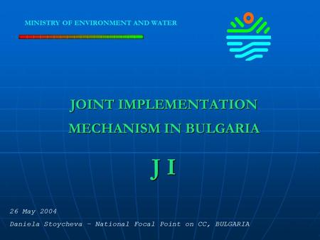 JOINT IMPLEMENTATION MECHANISM IN BULGARIA J I MINISTRY OF ENVIRONMENT AND WATER 26 May 2004 Daniela Stoycheva – National Focal Point on CC, BULGARIA.