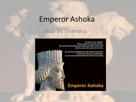 <strong>Emperor</strong> Ashoka Rule by Dhamma. When Ashoka came to power… 273-232 BCE People practiced Buddhism, Hinduism, and Jainism He needed to find a way to gain.