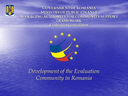 GOVERNMENT OF ROMANIA MINISTRY OF PUBLIC FINANCE MANAGING AUTHORITY FOR COMMUNITY SUPPORT FRAMEWORK Evaluation Central Unit Development of the Evaluation.