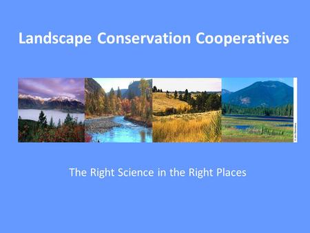Landscape Conservation Cooperatives The Right Science in the Right Places.