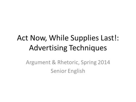 Act Now, While Supplies Last!: Advertising Techniques Argument & Rhetoric, Spring 2014 Senior English.