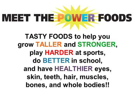 TASTY FOODS to help you grow TALLER and STRONGER, play HARDER at sports, do BETTER in school, and have HEALTHIER eyes, skin, teeth, hair, muscles, bones,