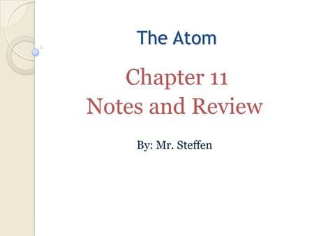The Atom Chapter 11 Notes and Review By: Mr. Steffen.