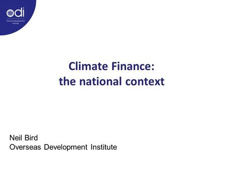 Climate Finance: the national context Neil Bird Overseas Development Institute.