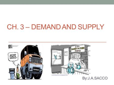 CH. 3 – DEMAND AND SUPPLY By:J.A.SACCO. Demand What is meant by demand and supply? What are the basic elements that determine the price of anything? How.