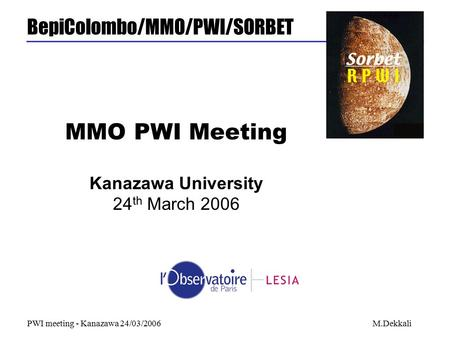 BepiColombo/MMO/PWI/SORBET PWI meeting - Kanazawa 24/03/2006M.Dekkali MMO PWI Meeting Kanazawa University 24 th March 2006.
