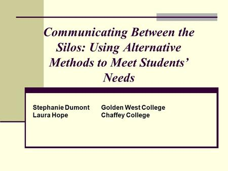 Communicating Between the Silos: Using Alternative Methods to Meet Students' Needs Stephanie DumontGolden West College Laura HopeChaffey College.
