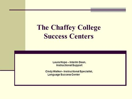 The Chaffey College Success Centers Laura Hope – Interim Dean, Instructional Support Cindy Walker– Instructional Specialist, Language Success Center.