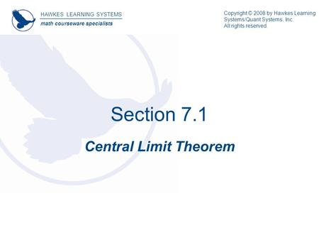 Section 7.1 Central Limit Theorem HAWKES LEARNING SYSTEMS math courseware specialists Copyright © 2008 by Hawkes Learning Systems/Quant Systems, Inc. All.