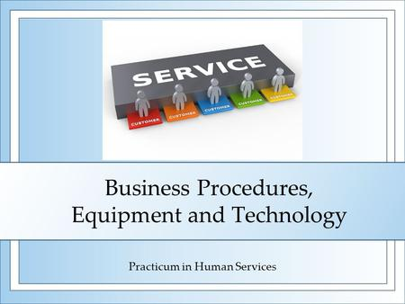 Business Procedures, Equipment and Technology Practicum in Human Services.