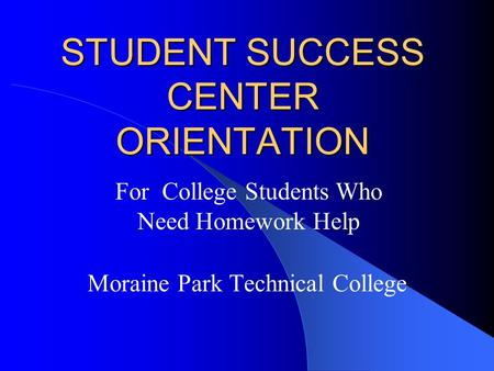 STUDENT SUCCESS CENTER ORIENTATION Moraine Park Technical College For College Students Who Need Homework Help.