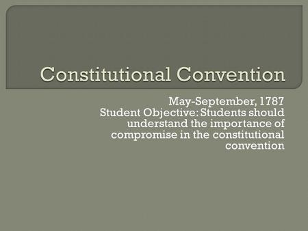 May-September, 1787 Student Objective: Students should understand the importance of compromise in the constitutional convention.