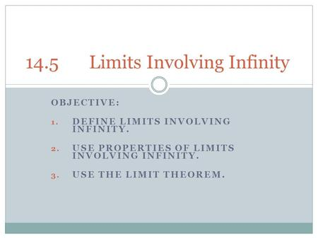 OBJECTIVE: 1. DEFINE LIMITS INVOLVING INFINITY. 2. USE PROPERTIES OF LIMITS INVOLVING INFINITY. 3. USE THE LIMIT THEOREM. 14.5Limits Involving Infinity.