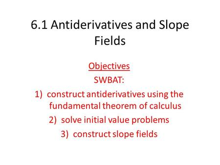 6.1 Antiderivatives and Slope Fields Objectives SWBAT: 1)construct antiderivatives using the fundamental theorem of calculus 2)solve initial value problems.