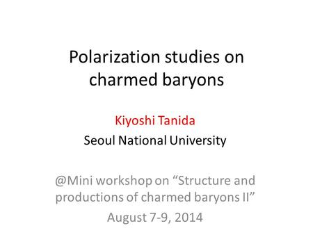 "Polarization studies on charmed baryons Kiyoshi Tanida Seoul National workshop on ""Structure and productions of charmed baryons II"" August."