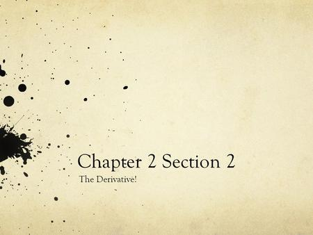 Chapter 2 Section 2 The Derivative!. Definition The derivative of a function f(x) at x = a is defined as f'(a) = lim f(a+h) – f(a) h->0 h Given that a.
