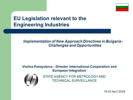 Implementation of New Approach Directives in Bulgaria - Challenges and Opportunities Violina Panayotova - Director International Cooperation and European.