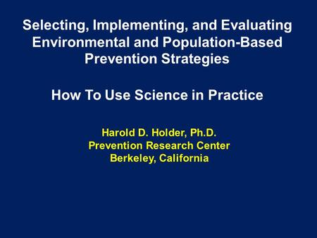 Harold D. Holder, Ph.D. Prevention Research Center Berkeley, California Selecting, Implementing, and Evaluating Environmental and Population-Based Prevention.