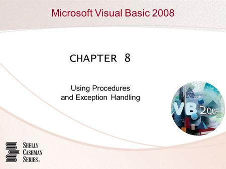 Microsoft Visual Basic 2008 CHAPTER 8 Using Procedures and Exception Handling.