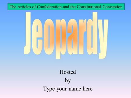 Hosted by Type your name here The Articles of Confederation and the Constitutional Convention.