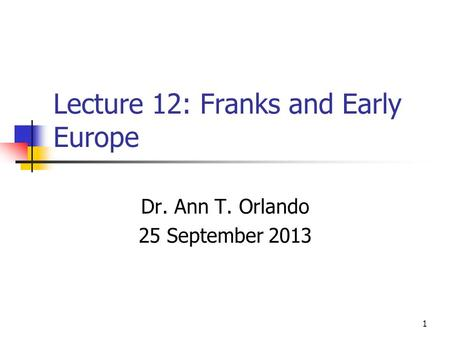 Lecture 12: Franks and Early Europe Dr. Ann T. Orlando 25 September 2013 1.