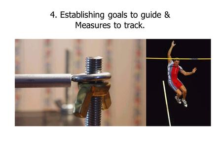 4. Establishing goals to guide & Measures to track.