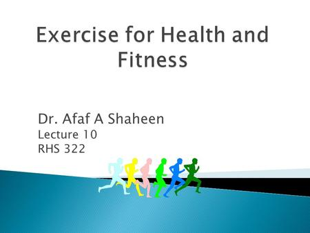 Dr. Afaf A Shaheen Lecture 10 RHS 322  The Ability of the body to adapt to the demands of physical effort in relation to both general health and specific.