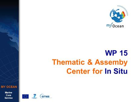 Marine Core Service MY OCEAN WP 15 Thematic & Assemby Center for In Situ.