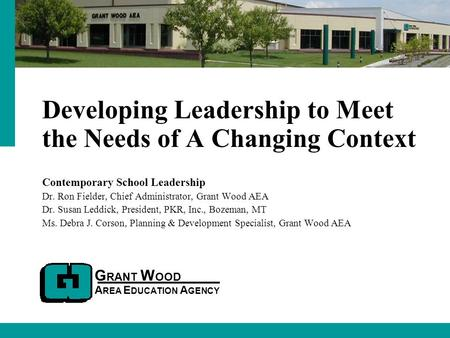 G RANT W OOD A REA E DUCATION A GENCY <strong>Developing</strong> <strong>Leadership</strong> to Meet the Needs of A Changing Context Contemporary School <strong>Leadership</strong> Dr. Ron Fielder, Chief.