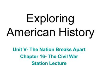 Exploring American History Unit V- The Nation Breaks Apart Chapter 16- The Civil War Station Lecture.