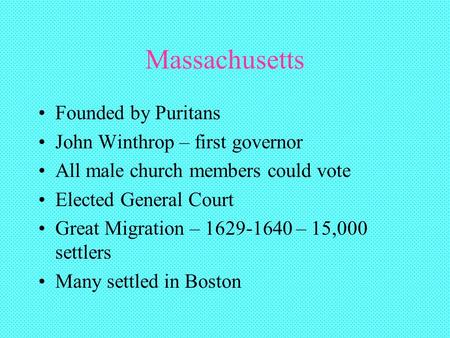 Massachusetts Founded by Puritans John Winthrop – first governor All male church members could vote Elected General Court Great Migration – 1629-1640 –