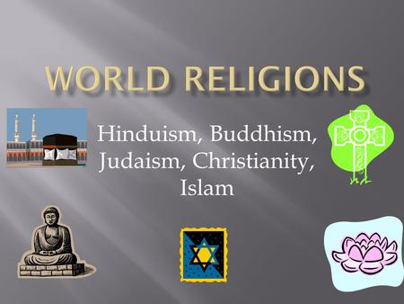 Hinduism, Buddhism, Judaism, Christianity, Islam