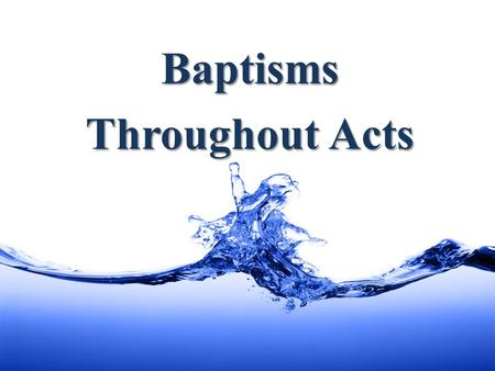 "Baptisms Throughout Acts. What is It? ""They were being baptized by him in the Jordan River … coming up out of the water …"" - Mark 1:5, 10 ""John also was."