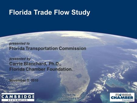 1 Florida Trade Flow Study presented to Florida Transportation Commission November 5, 2010 presented by Carrie Blanchard, Ph.D., Florida Chamber Foundation.