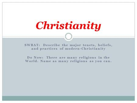 SWBAT: Describe the major tenets, beliefs, and practices of modern-Christianity Do Now: There are many religions in the World. Name as many religions as.
