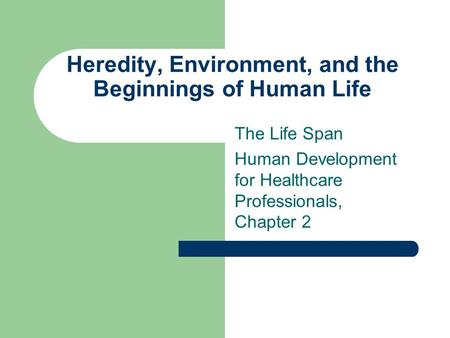 Heredity, Environment, and the Beginnings of Human Life The Life Span Human Development for Healthcare Professionals, Chapter 2.