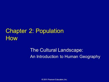 © 2011 Pearson Education, Inc. Chapter 2: Population How The Cultural Landscape: An Introduction to Human Geography.