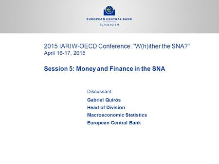 "2015 IARIW-OECD Conference: ""W(h)ither the SNA?"" April 16-17, 2015 Session 5: Money and Finance in the SNA Discussant: Gabriel Quirós Head of Division."
