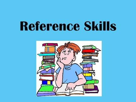 Reference Skills. They will help you! Know WHERE to find information Useful for ALL SUBJECTS *You need to know where to look!