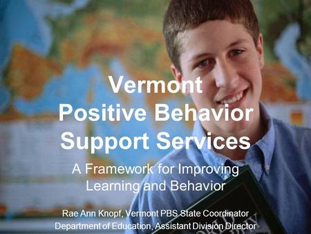 Vermont Positive Behavior Support Services A Framework for Improving Learning and Behavior Rae Ann Knopf, Vermont PBS State Coordinator Department of Education,