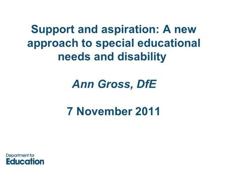 Support and aspiration: A new approach to special educational needs and disability Ann Gross, DfE 7 November 2011.