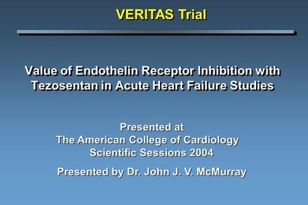 Value of Endothelin Receptor Inhibition with Tezosentan in Acute Heart Failure Studies VERITAS Trial Presented at The American College of Cardiology Scientific.