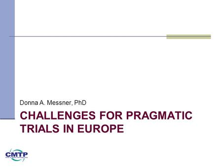 CHALLENGES FOR PRAGMATIC TRIALS IN EUROPE Donna A. Messner, PhD.