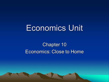 Economics Unit Chapter 10 Economics: Close to Home.