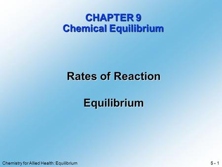 5 - 1Chemistry for Allied Health: Equilibrium CHAPTER 9 Chemical Equilibrium Rates of Reaction Equilibrium.