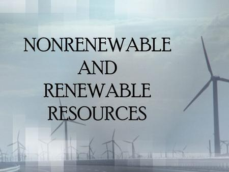 NONRENEWABLE AND RENEWABLE RESOURCES. HMMMM.... What do you think nonrenewable resources are? Break it down... Non? Renewable? Resource?