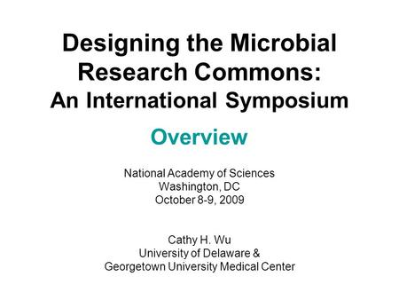 Designing the Microbial Research Commons: An International Symposium Overview National Academy of Sciences Washington, DC October 8-9, 2009 Cathy H. Wu.
