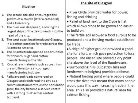 The site of Glasgow  River Clyde provided water for power, fishing and drinking  Relief of land next to the Clyde is flat which allows crops to be grown.