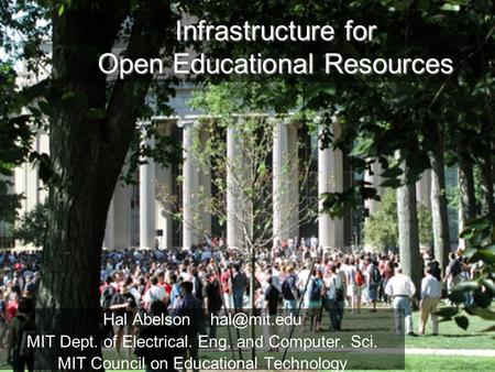 Infrastructure for Open Educational Resources Hal Abelson MIT Dept. <strong>of</strong> Electrical. Eng. and Computer. Sci. MIT Council on Educational Technology.